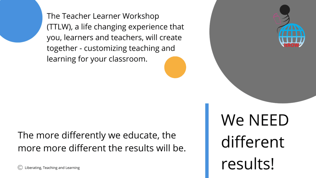 The Teacher Learner Workshop (TTLW), a life changing experience that you, learners and teachers, will create together - customizing teaching and learning for your classroom.